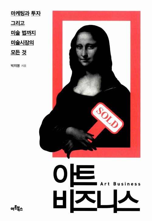 아트 비즈니스 : 마케팅과 투자 그리고 미술 법까지 미술시장의 모든 것