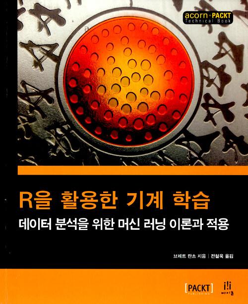R을 활용한 기계 학습 : 데이터 분석을 위한 머신 러닝 이론과 적용