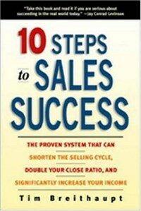 10 steps to sales success : the proven system that can shorten the selling cycle, double your close ratio, and significantly increase your income