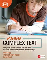Mining complex text, grades 2-5 : using and creating graphic organizers to grasp content and share new understandings