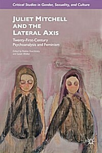 Juliet Mitchell and the Lateral Axis : Twenty-First-Century Psychoanalysis and Feminism (Hardcover)