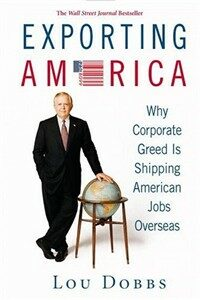Exporting America: why corporate greed is shipping American jobs overseas 1st ed