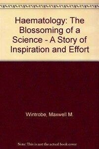 Hematology, the blossoming of a science : a story of inspiration and effort