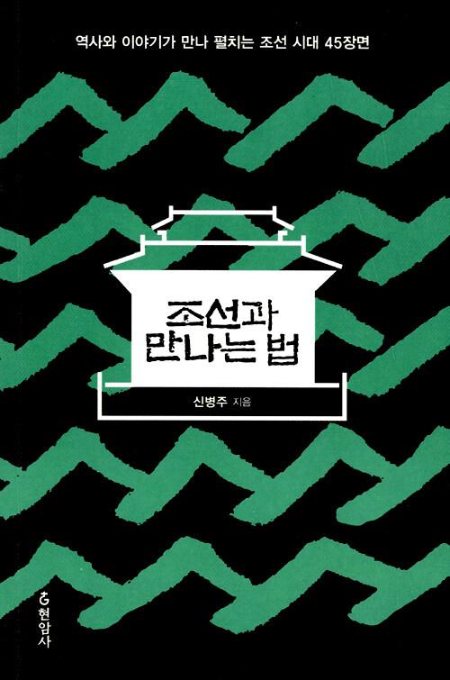 조선과 만나는 법 : 역사와 이야기가 만나 펼치는 조선 시대 45장면