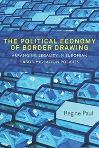 The political economy of border drawing : arranging legality in European labor migration policies