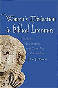 Womens Divination in Biblical Literature: Prophecy, Necromancy, and Other Arts of Knowledge (Hardcover)