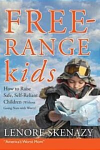 Free-range Kids : How to Raise Safe, Self-reliant Children (Without Going Nuts with Worry) (Paperback)