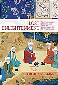 Lost Enlightenment: Central Asias Golden Age from the Arab Conquest to Tamerlane (Paperback)