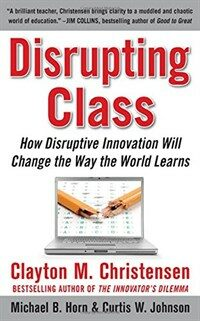 Disrupting class : how disruptive innovation will change the way the world learns