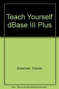 Teach yourself dBase III plus