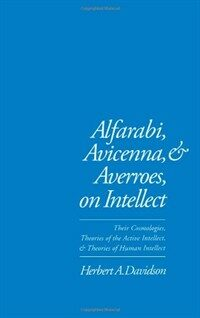 Alfarabi, Avicenna, and Averroes on intellect : their cosmologies, theories of the active intellect, and theories of human intellect