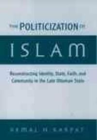 The politicization of Islam: reconstructing identity, state, faith, and community in the late Ottoman state