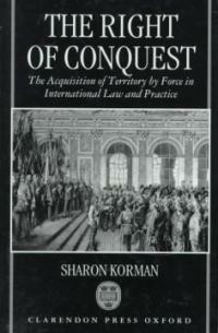 The right of conquest : the acquisition of territory by force in international law and practice