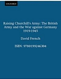 Raising Churchills Army : The British Army and the War Against Germany 1919-1945 (Paperback)