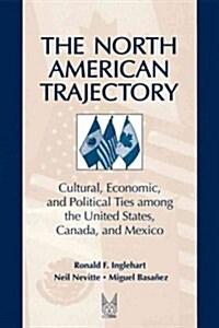 The North American Trajectory: Cultural, Economic, and Political Ties Among the United States, Canada and Mexico (Paperback)