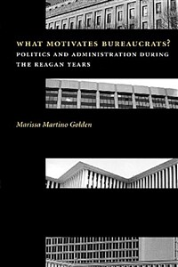 What motivates bureaucrats? : politics and administration during the Reagan years