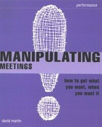 Manipulating meetings : how to get what you want, when you want it