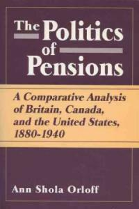 The politics of pensions : a comparative analysis of Britain, Canada, and the United States, 1880-1940