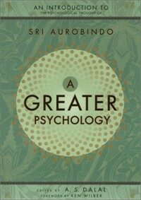 A greater psychology : an introduction to Sri Aurobindo's psychological thought