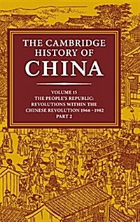 The Cambridge History of China: Volume 15, The Peoples Republic, Part 2, Revolutions within the Chinese Revolution, 1966-1982 (Hardcover)