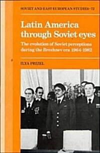Latin America through Soviet Eyes : The Evolution of Soviet Perceptions during the Brezhnev Era 1964-1982 (Hardcover)