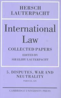 International law. Volume 5 : Disputes, war and neutrality, Parts IX-XIV : being the collected papers of Hersch Lauterpacht
