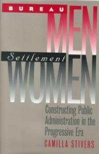 Bureau men, settlement women : constructing public administration in the progressive era