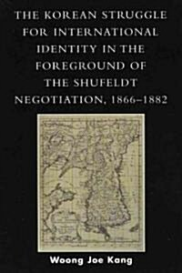 Korean Struggle for International Identity in the Foreground of the Shufeldt Negotiation, 1866-1882 (Paperback)