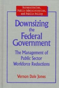 Downsizing the federal government : the management of public sector workforce reductions