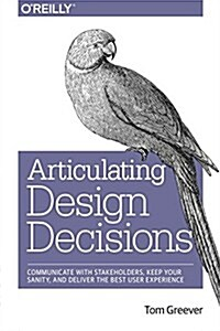 Articulating Design Decisions: Communicate with Stakeholders, Keep Your Sanity, and Deliver the Best User Experience (Paperback)