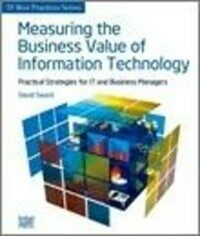 Measuring the business value of information technology : practical strategies for IT and business managers