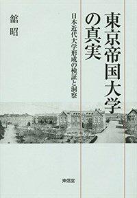 東京帝国大学の真実 : 日本近代大学形成の検証と洞察