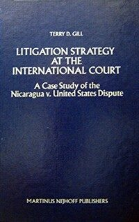 Litigation strategy at the International Court : a case study of the Nicaragua v. United States dispute