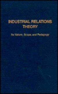 Industrial relations theory : its nature, scope, and pedagogy