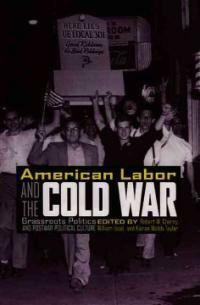 American labor and the Cold War : grassroots politics and postwar political culture