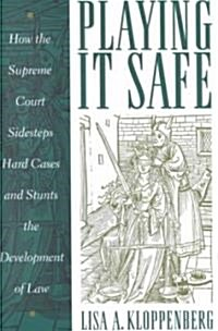 Playing It Safe: How the Supreme Court Sidesteps Hard Cases and Stunts the Development of Law (Hardcover)