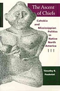 The Ascent of Chiefs: Cahokia and Mississippian Politics in Native North America (Paperback)