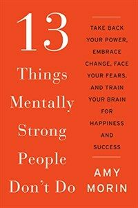 13 Things Mentally Strong People Don't Do: Take Back Your Power, Embrace Change, Face Your Fears, and Train Your Brain for Happiness and Success (Paperback)