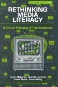 Rethinking media literacy : a critical pedagogy of representation