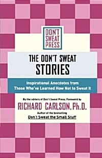 The Dont Sweat Stories: Inspirational Anecdotes from Those Whove Learned How Not to Sweat It (Paperback)