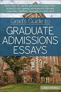 Grad's guide to graduate admissions essays : more than 50 real-life admissions essays from students who gained admission to Harvard, Columbia, Stanford, Georgetown, and more