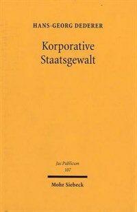 Korporative Staatsgewalt : Integration privat organisierter Interessen in die Ausübung von Staatsfunktionen : zugleich eine Rekonstruktion der Legitimationsdogmatik