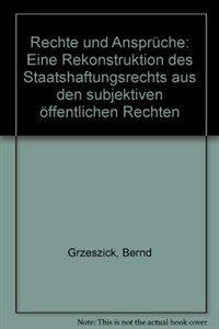 Rechte und Ansprüche : eine Rekonstruktion des Staatshaftungsrechts aus den subjektiven öffentlichen Rechten