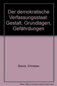 Der demokratische Verfassungsstaat : Gestalt, Grundlagen, Gefährdungen