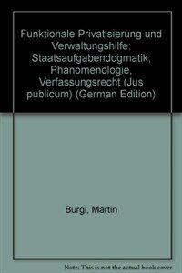 Funktionale Privatisierung und Verwaltungshilfe : Staatsaufgabendogmatik ; Phänomenologie - Verfassungsrecht