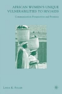 African Womens Unique Vulnerabilities to HIV/AIDS: Communication Perspectives and Promises (Hardcover)