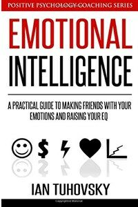 Emotional intelligence : a practical guide to making friends with your emotions and raising your EQ
