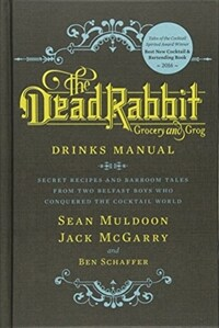The Dead Rabbit : grocery and grog : drinks manual : secret recipes and barroom tales from two Belfast boys who conquered the cocktail world