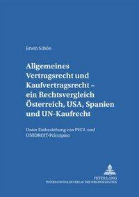 Allgemeines Vertragsrecht und Kaufvertragsrecht : ein Rechtsvergleich Österreich, USA, Spanien und UN-Kaufrecht, unter Einbeziehung von PECL und UNIDROIT-Prinzipien : Gemeinsamkeiten, Unterschiede, Bewertungsversuche