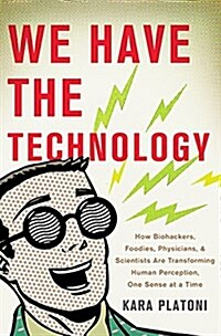 We Have the Technology: How Biohackers, Foodies, Physicians, and Scientists Are Transforming Human Perception, One Sense at a Time (Hardcover)